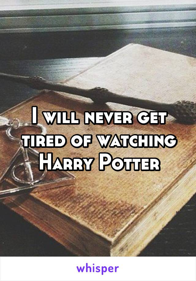 I will never get tired of watching Harry Potter