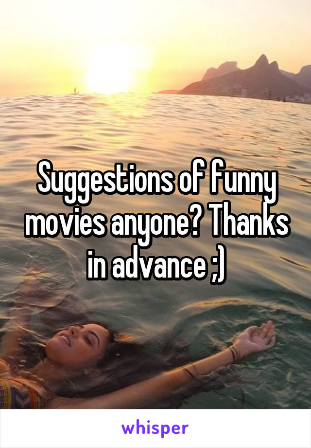 Suggestions of funny movies anyone? Thanks in advance ;)