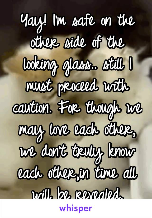 Yay! I'm safe on the other side of the looking glass.. still I must proceed with caution. For though we may love each other, we don't truly know each other,in time all will be revealed.