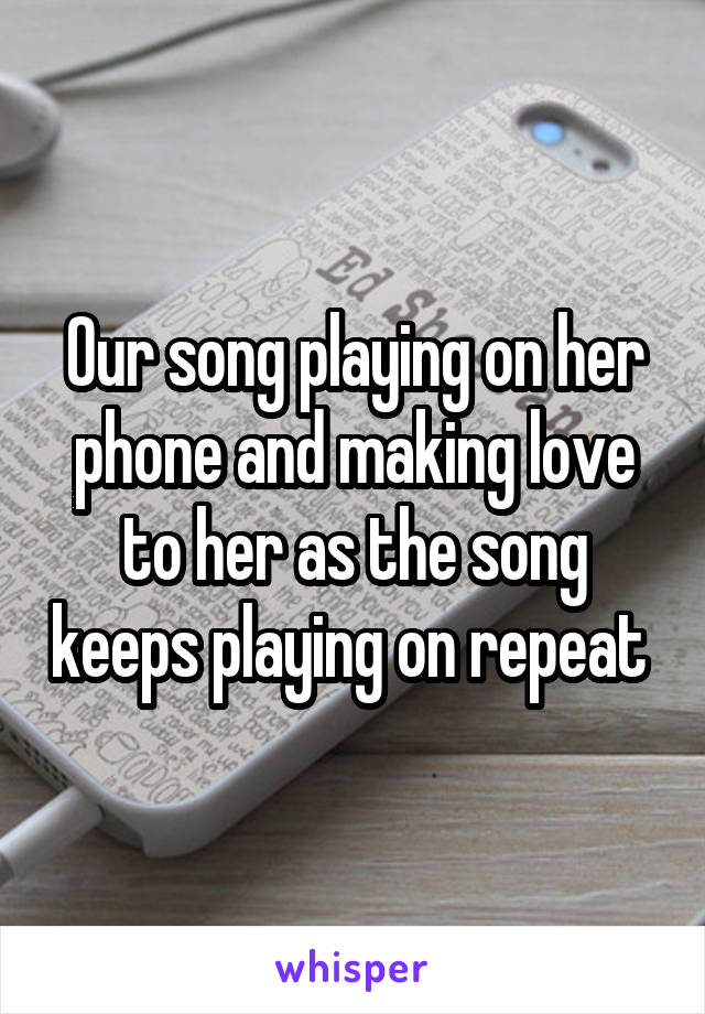 Our song playing on her phone and making love to her as the song keeps playing on repeat