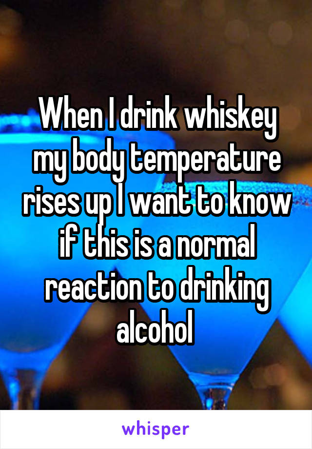 When I drink whiskey my body temperature rises up I want to know if this is a normal reaction to drinking alcohol