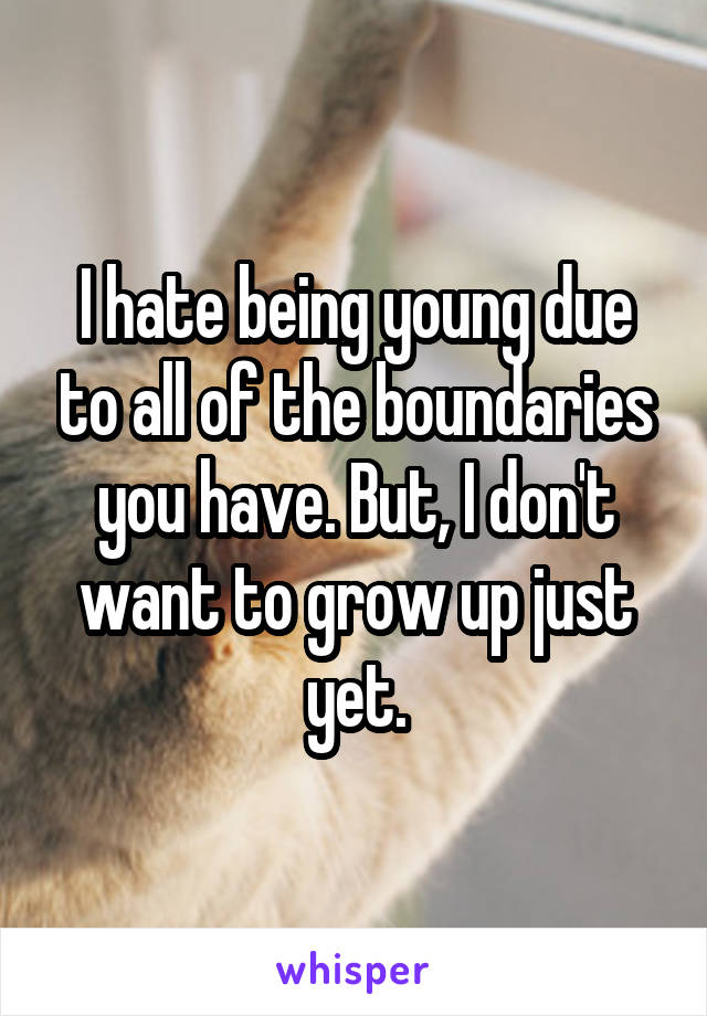 I hate being young due to all of the boundaries you have. But, I don't want to grow up just yet.
