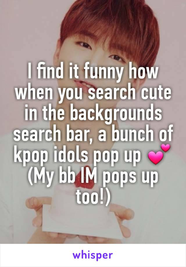 I find it funny how when you search cute in the backgrounds search bar, a bunch of kpop idols pop up 💕 (My bb IM pops up too!)