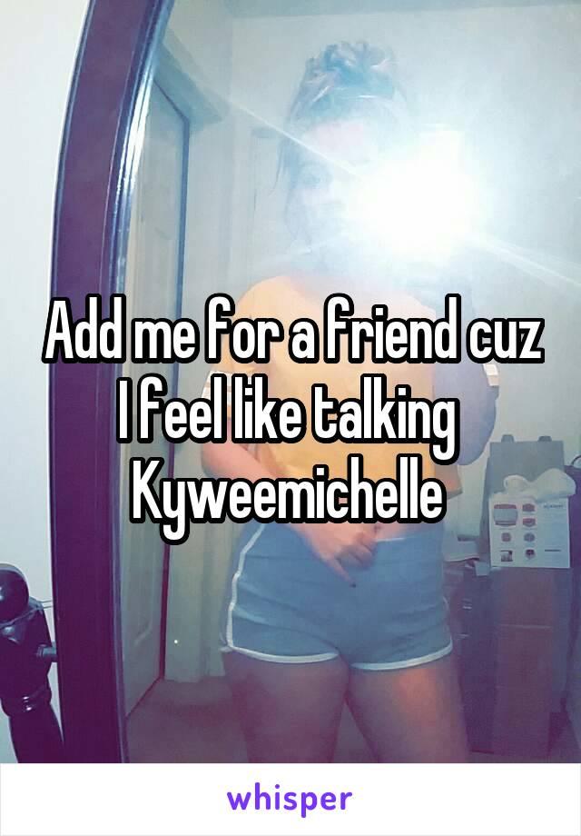 Add me for a friend cuz I feel like talking  Kyweemichelle