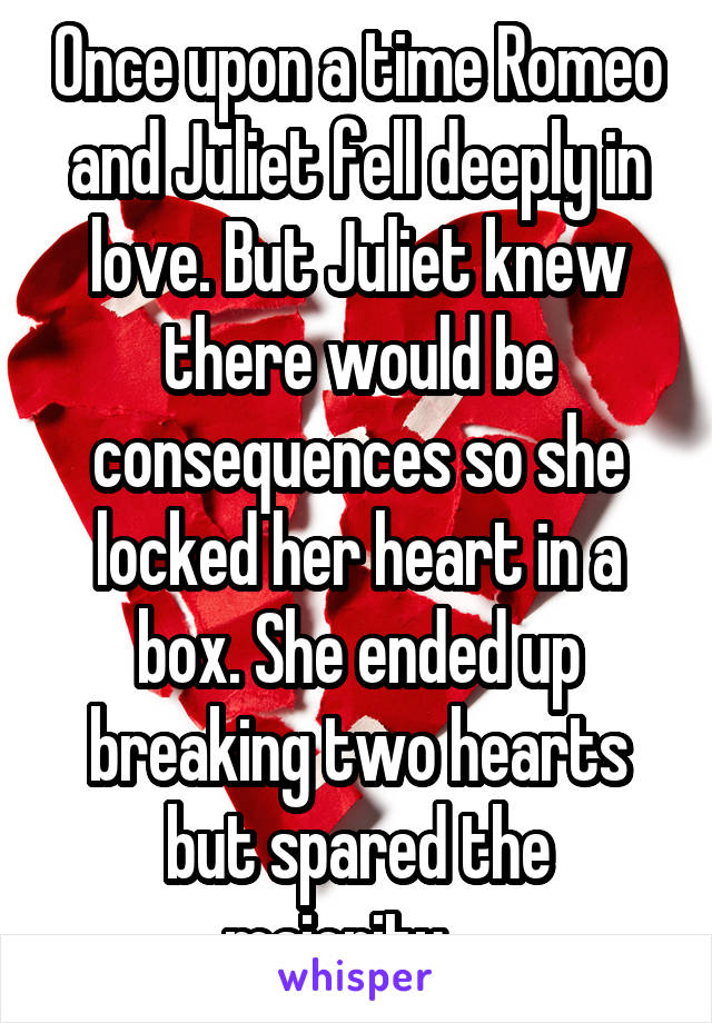 Once upon a time Romeo and Juliet fell deeply in love. But Juliet knew there would be consequences so she locked her heart in a box. She ended up breaking two hearts but spared the majority...
