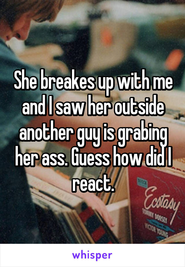 She breakes up with me and I saw her outside another guy is grabing her ass. Guess how did I react.