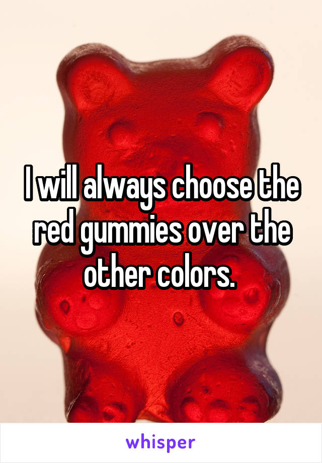 I will always choose the red gummies over the other colors.