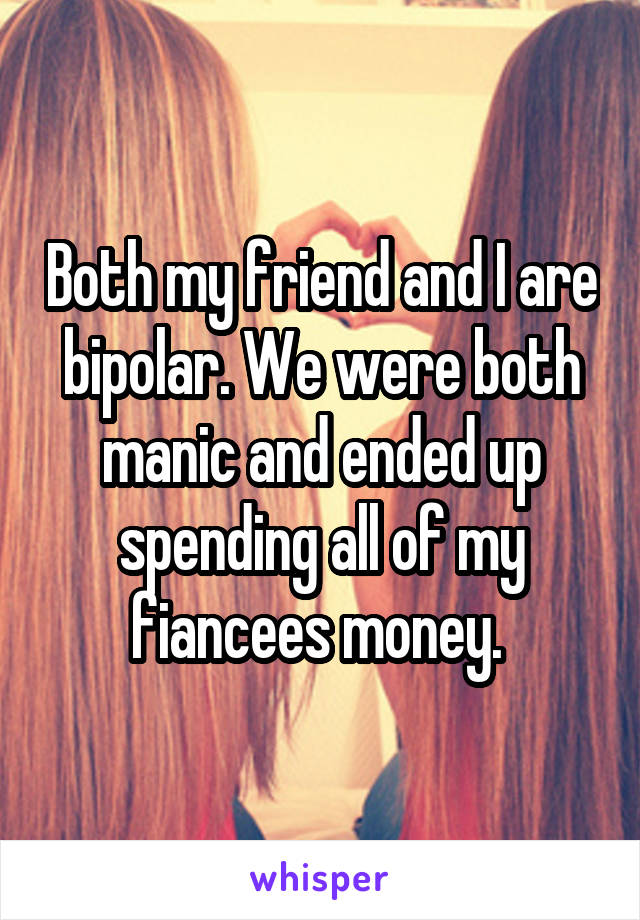 Both my friend and I are bipolar. We were both manic and ended up spending all of my fiancees money.
