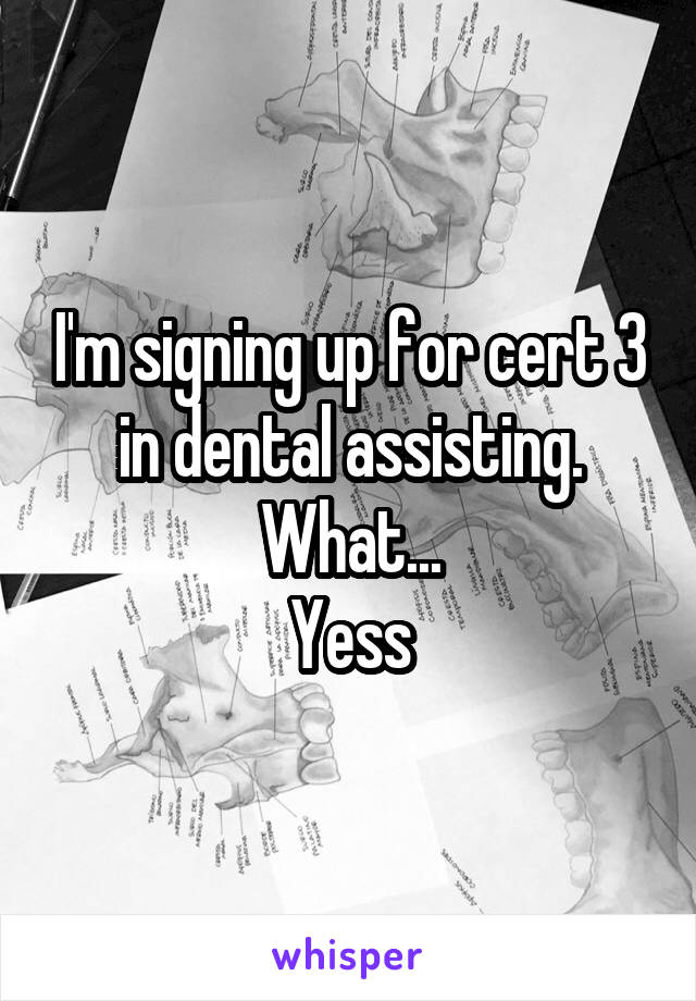 I'm signing up for cert 3 in dental assisting. What... Yess