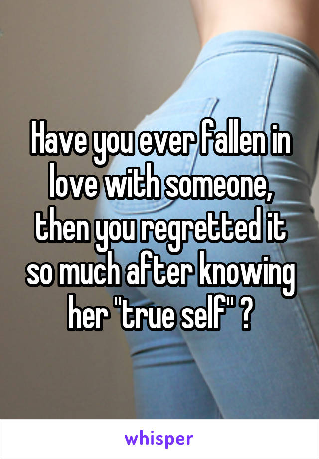 "Have you ever fallen in love with someone, then you regretted it so much after knowing her ""true self"" ?"