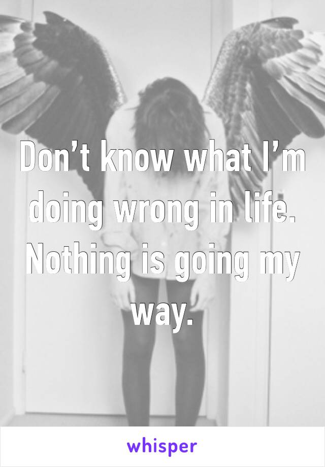 Don't know what I'm doing wrong in life. Nothing is going my way.