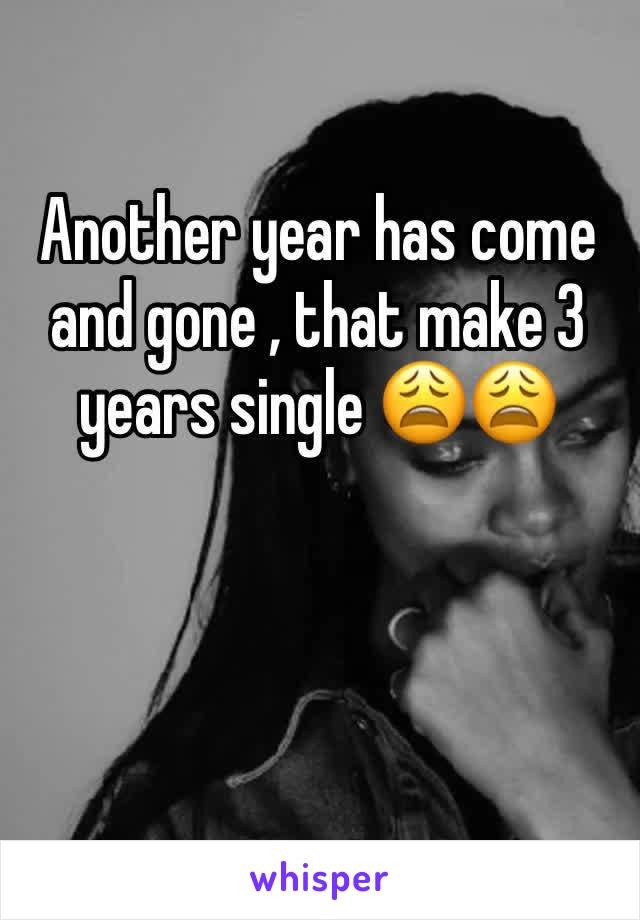 Another year has come and gone , that make 3 years single 😩😩