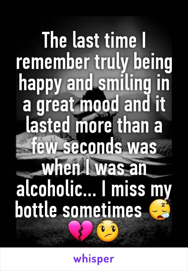 The last time I remember truly being happy and smiling in a great mood and it lasted more than a few seconds was when I was an alcoholic... I miss my bottle sometimes 😪💔😞