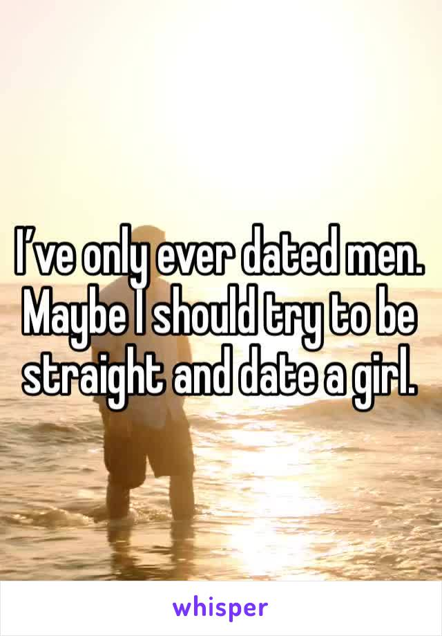I've only ever dated men. Maybe I should try to be straight and date a girl.