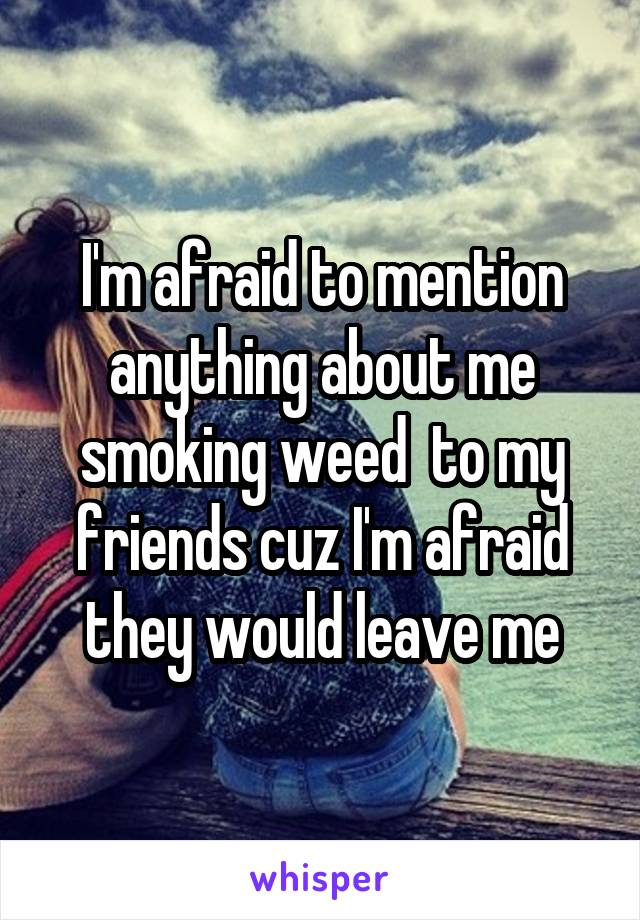 I'm afraid to mention anything about me smoking weed  to my friends cuz I'm afraid they would leave me