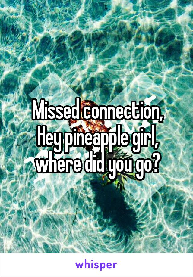 Missed connection, Hey pineapple girl, where did you go?