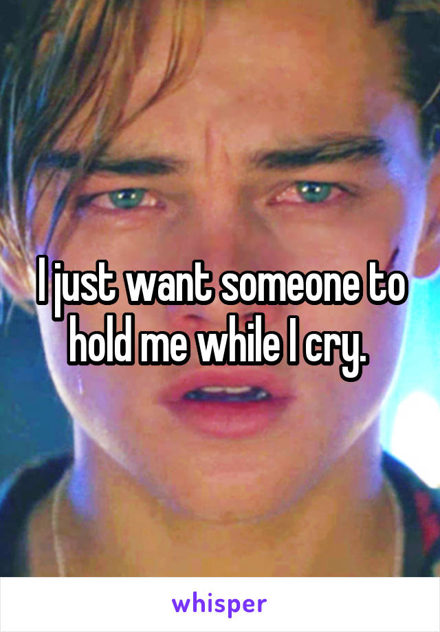 I just want someone to hold me while I cry.