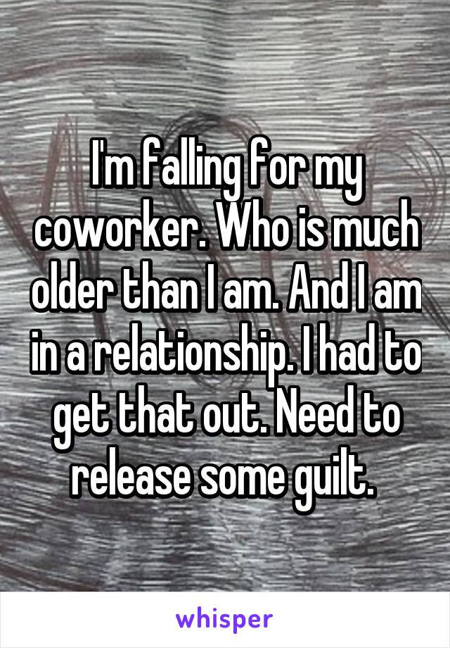 I'm falling for my coworker. Who is much older than I am. And I am in a relationship. I had to get that out. Need to release some guilt.