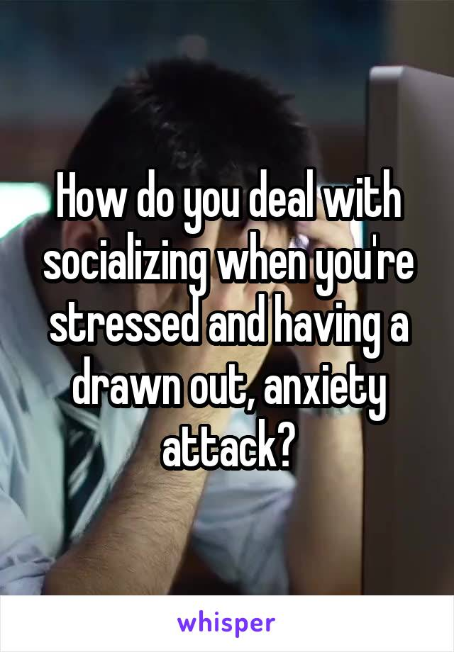 How do you deal with socializing when you're stressed and having a drawn out, anxiety attack?