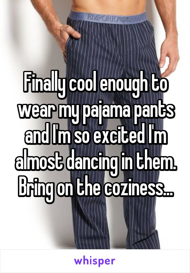 Finally cool enough to wear my pajama pants and I'm so excited I'm almost dancing in them. Bring on the coziness...