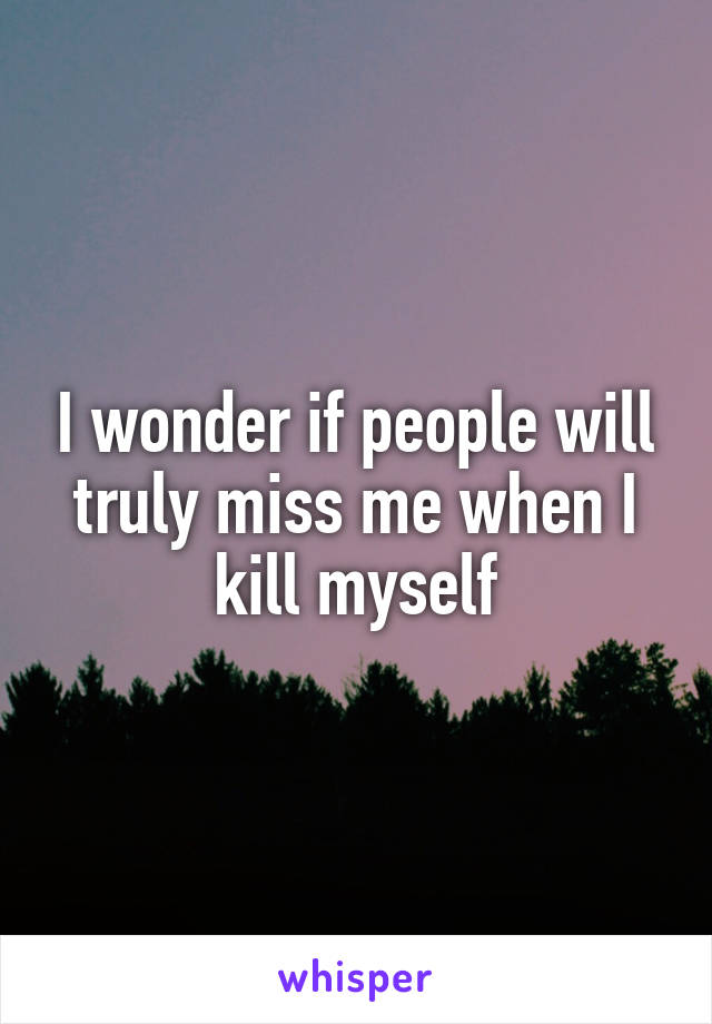 I wonder if people will truly miss me when I kill myself