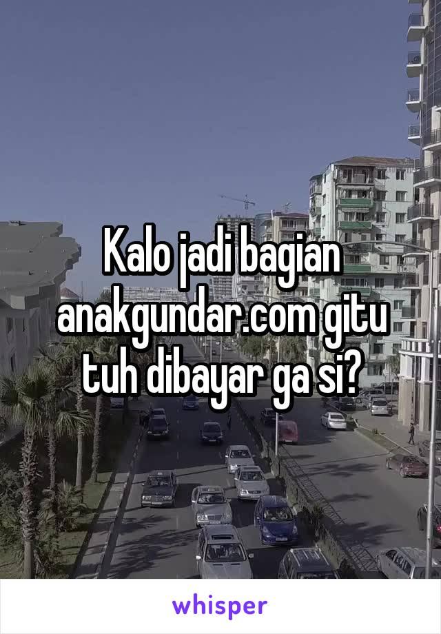 Kalo jadi bagian anakgundar.com gitu tuh dibayar ga si?