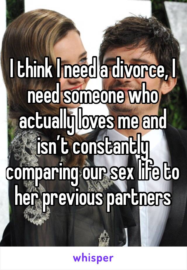 I think I need a divorce, I need someone who actually loves me and isn't constantly comparing our sex life to her previous partners