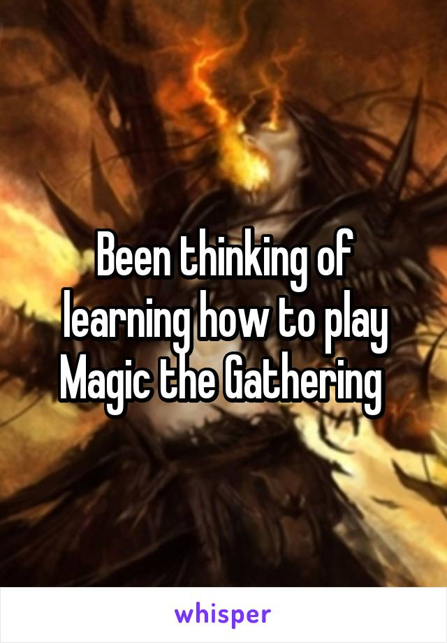 Been thinking of learning how to play Magic the Gathering
