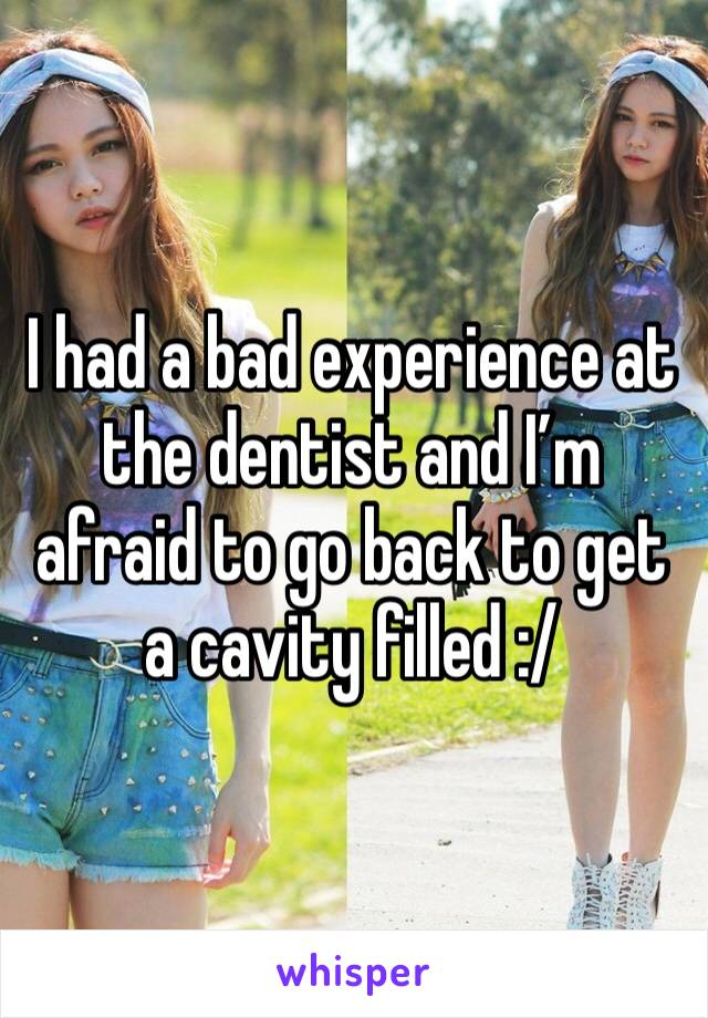 I had a bad experience at the dentist and I'm afraid to go back to get a cavity filled :/