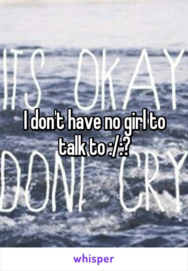 I don't have no girl to talk to :/:?
