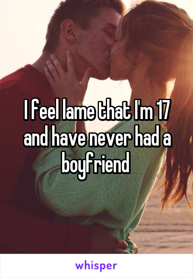 I feel lame that I'm 17 and have never had a boyfriend