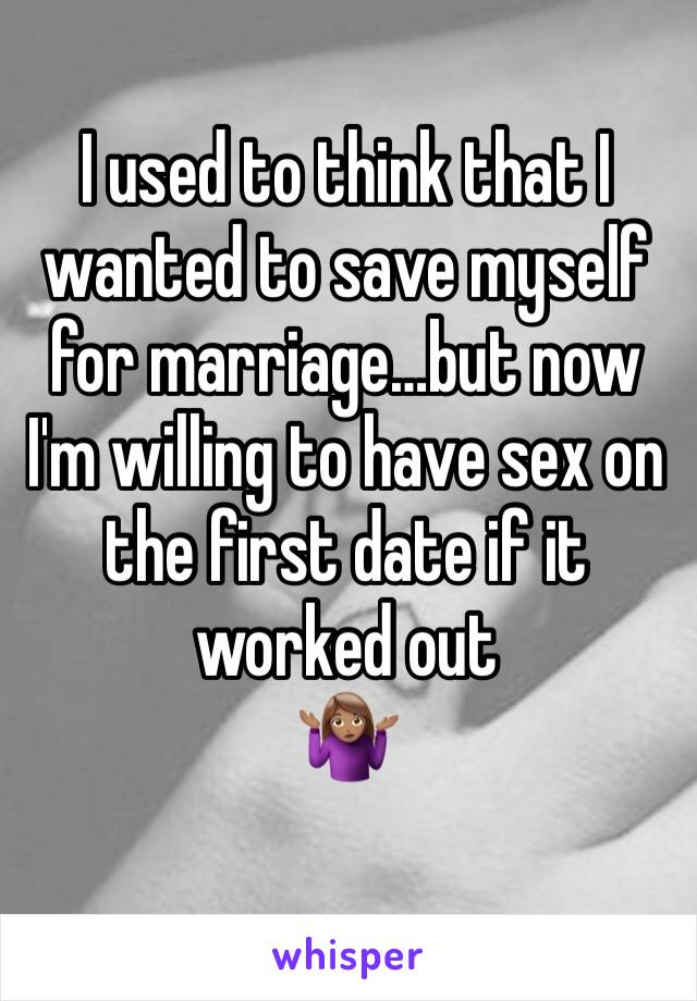 I used to think that I wanted to save myself for marriage…but now I'm willing to have sex on the first date if it worked out 🤷🏽♀️