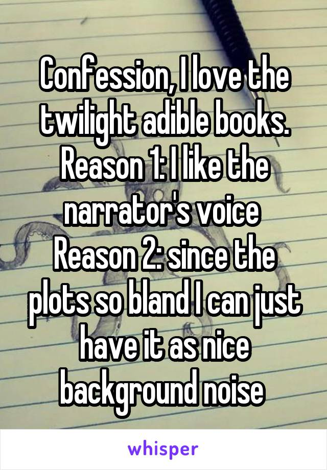 Confession, I love the twilight adible books. Reason 1: I like the narrator's voice  Reason 2: since the plots so bland I can just have it as nice background noise
