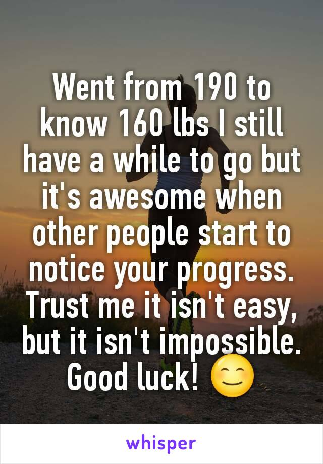 Went from 190 to know 160 lbs I still have a while to go but it's awesome when other people start to notice your progress. Trust me it isn't easy, but it isn't impossible. Good luck! 😊