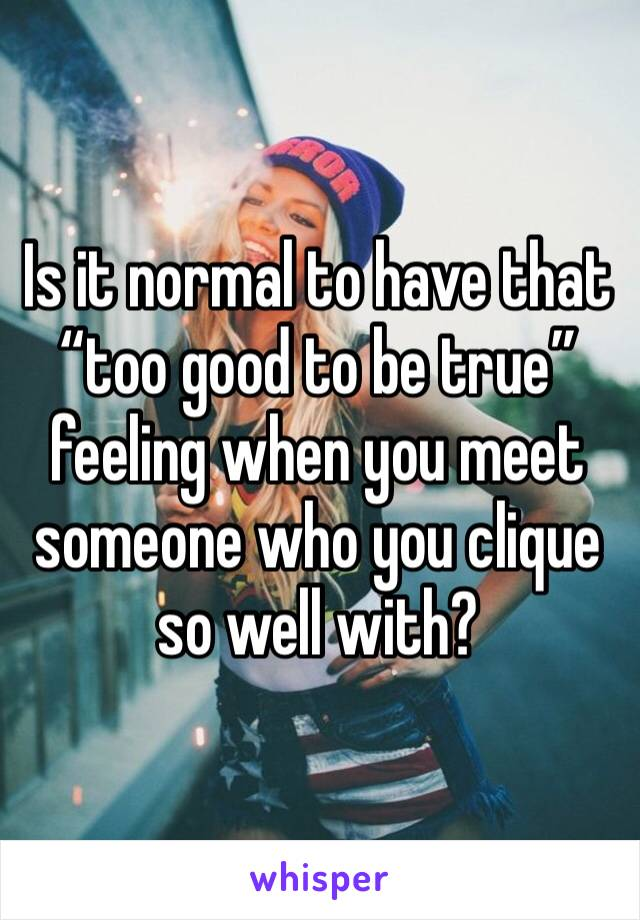 "Is it normal to have that ""too good to be true"" feeling when you meet someone who you clique so well with?"