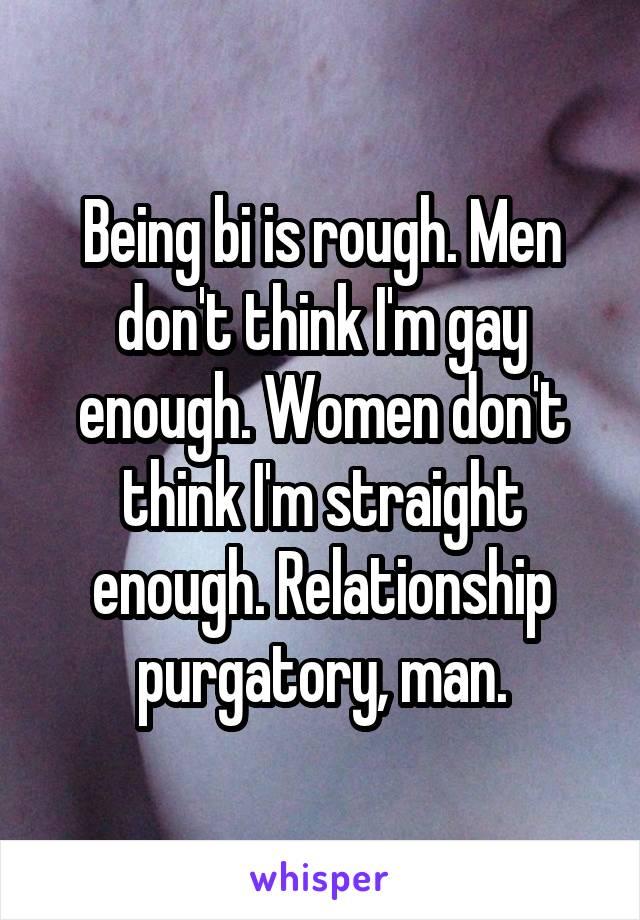 Being bi is rough. Men don't think I'm gay enough. Women don't think I'm straight enough. Relationship purgatory, man.