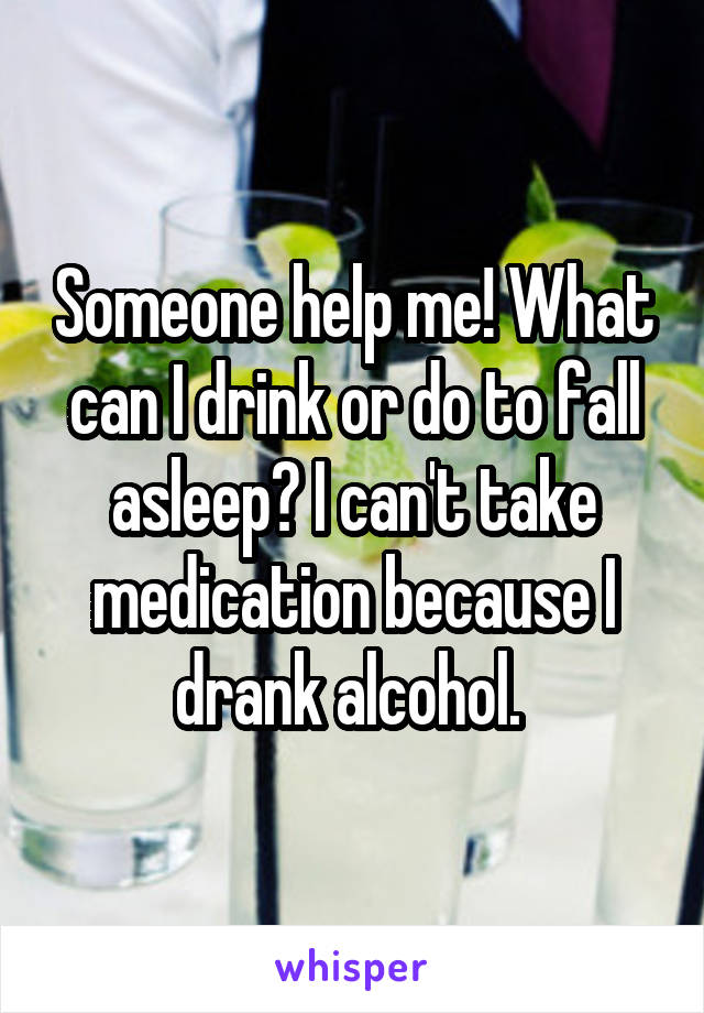 Someone help me! What can I drink or do to fall asleep? I can't take medication because I drank alcohol.