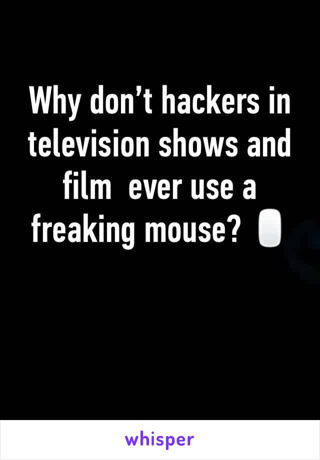 Why don't hackers in television shows and film  ever use a freaking mouse? 🖱