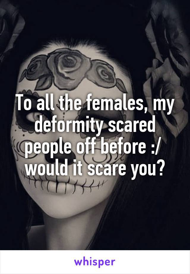 To all the females, my deformity scared people off before :/  would it scare you?