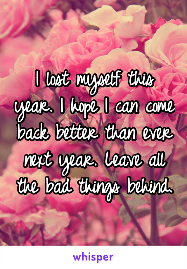 I lost myself this year. I hope I can come back better than ever next year. Leave all the bad things behind.