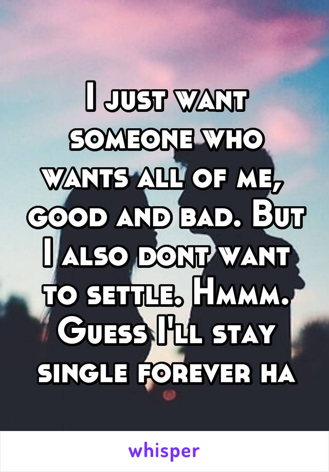 I just want someone who wants all of me,  good and bad. But I also dont want to settle. Hmmm. Guess I'll stay single forever ha