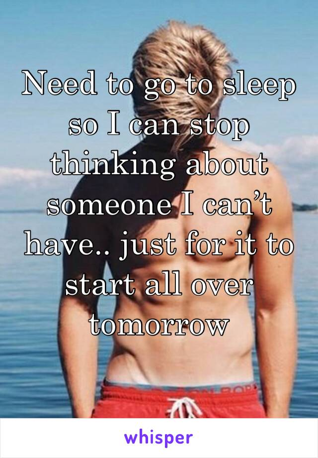 Need to go to sleep so I can stop thinking about someone I can't have.. just for it to start all over tomorrow