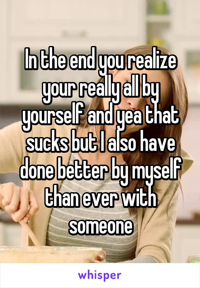 In the end you realize your really all by yourself and yea that sucks but I also have done better by myself than ever with someone