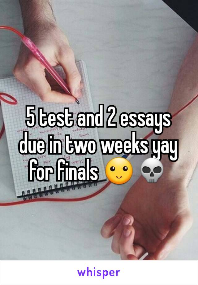 5 test and 2 essays due in two weeks yay for finals 🙂💀