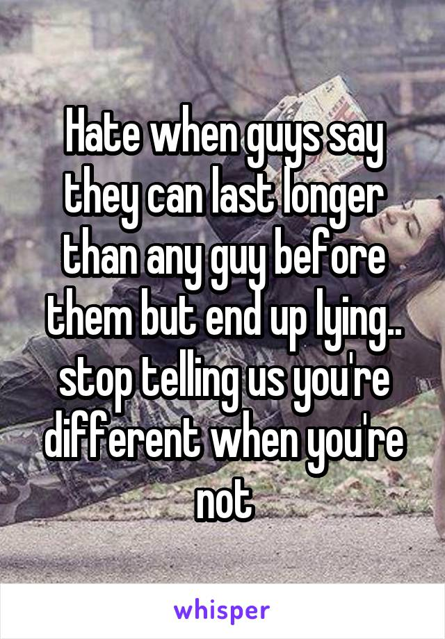 Hate when guys say they can last longer than any guy before them but end up lying.. stop telling us you're different when you're not