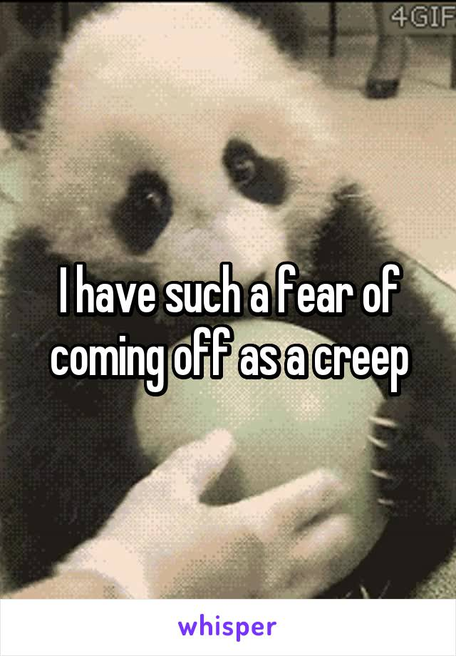 I have such a fear of coming off as a creep