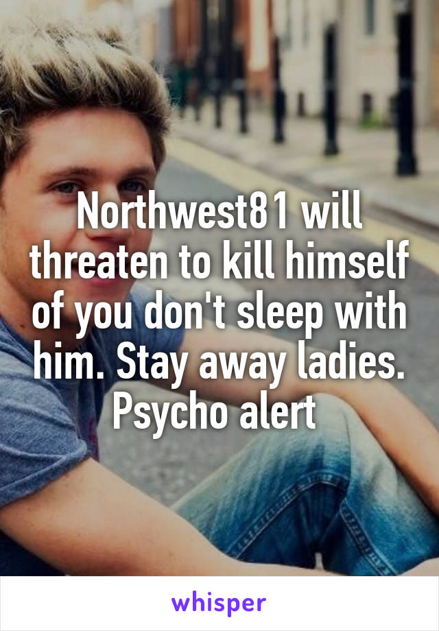 Northwest81 will threaten to kill himself of you don't sleep with him. Stay away ladies. Psycho alert