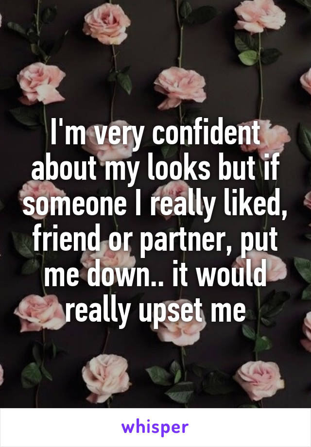 I'm very confident about my looks but if someone I really liked, friend or partner, put me down.. it would really upset me