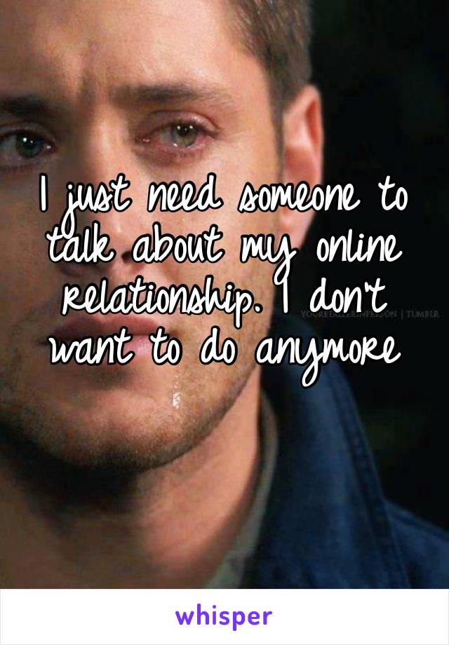 I just need someone to talk about my online relationship. I don't want to do anymore
