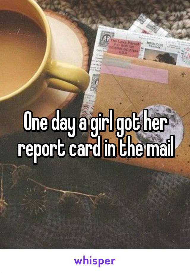 One day a girl got her report card in the mail